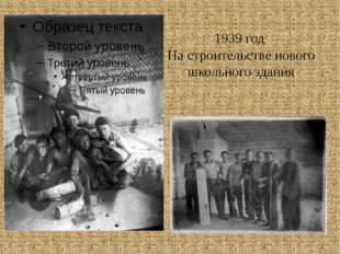 1939 год На строительстве нового школьного здания