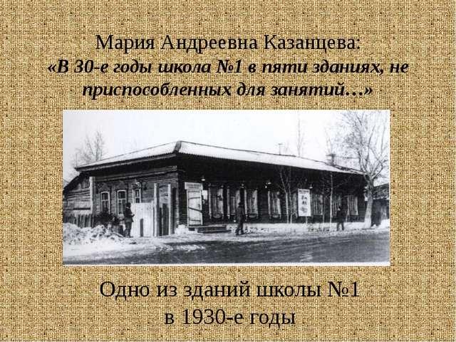 Мария Андреевна Казанцева: «В 30-е годы школа №1 в пяти зданиях, не приспособ...