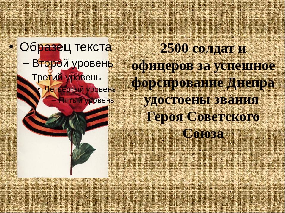 2500 солдат и офицеров за успешное форсирование Днепра удостоены звания Героя...