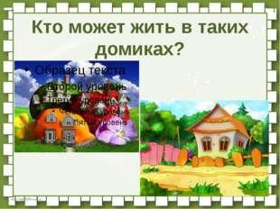 Кто может жить в таких домиках? http://linda6035.ucoz.ru/