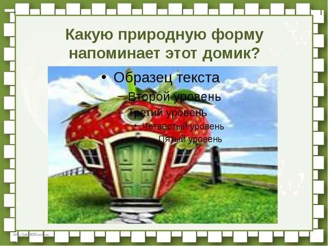 Какую природную форму напоминает этот домик? http://linda6035.ucoz.ru/
