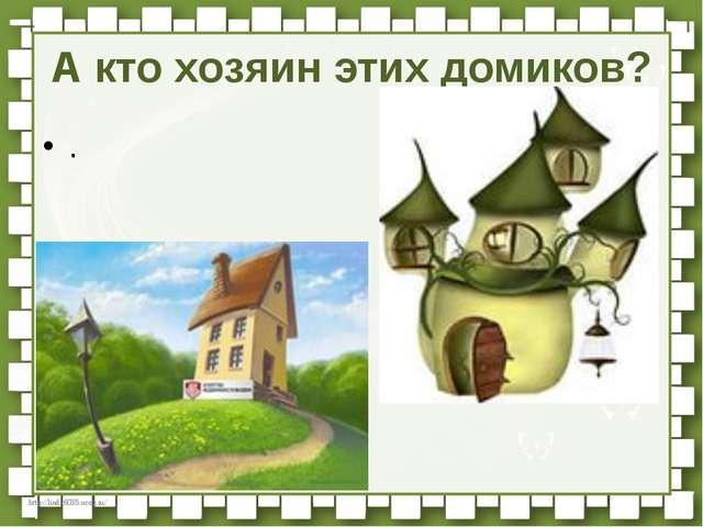 А кто хозяин этих домиков? . http://linda6035.ucoz.ru/