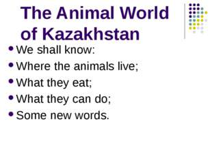 The Animal World of Kazakhstan We shall know: Where the animals live; What t