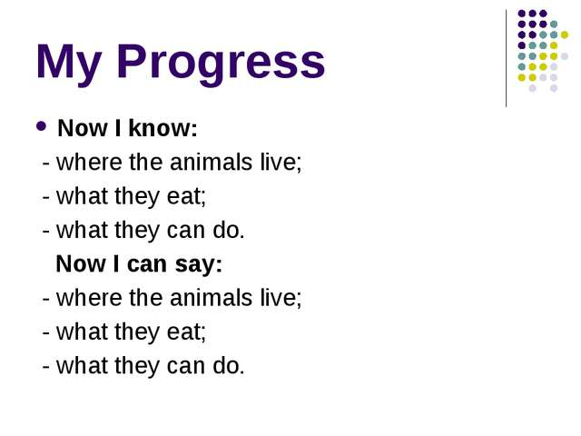 My Progress Now I know: - where the animals live; - what they eat; - what the...