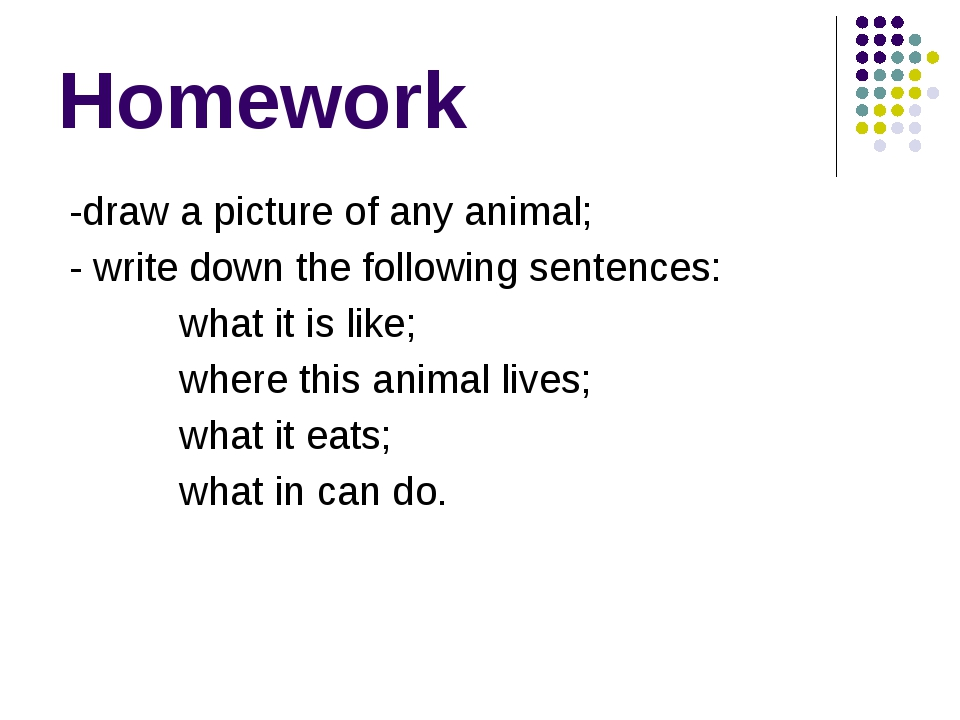 Homework -draw a picture of any animal; - write down the following sentences:...