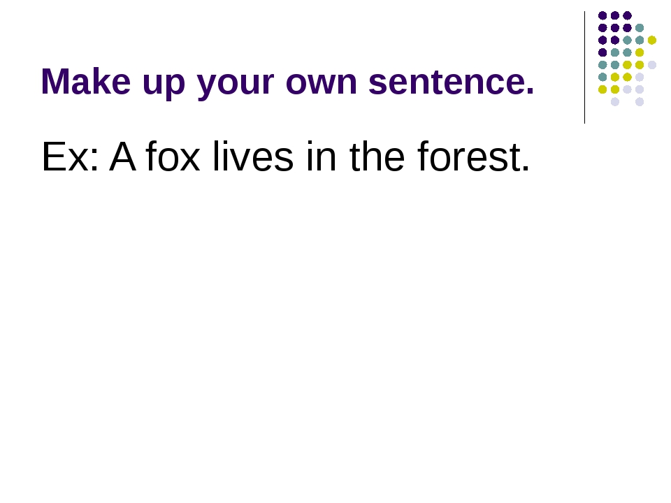 Make up your own sentence. Ex: A fox lives in the forest.