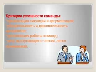 Критерии успешности команды: *презентация ситуации и аргументации; *убедитель