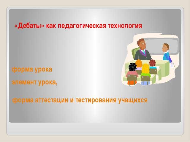 форма аттестации и тестирования учащихся «Дебаты» как педагогическая технолог...