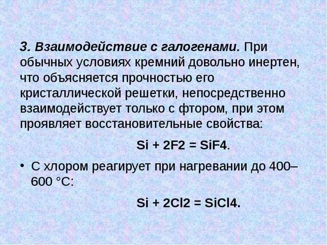 3. Взаимодействие с галогенами. При обычных условиях кремний довольно инерте...