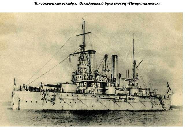 Тихоокеанская эскадра. Эскадренный броненосец «Петропавловск»