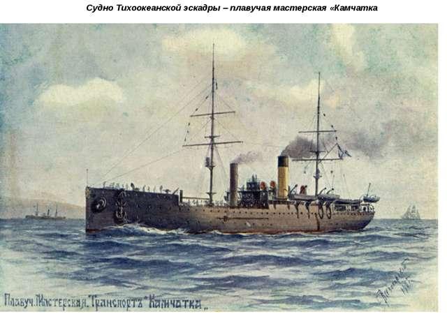 Судно Тихоокеанской эскадры – плавучая мастерская «Камчатка