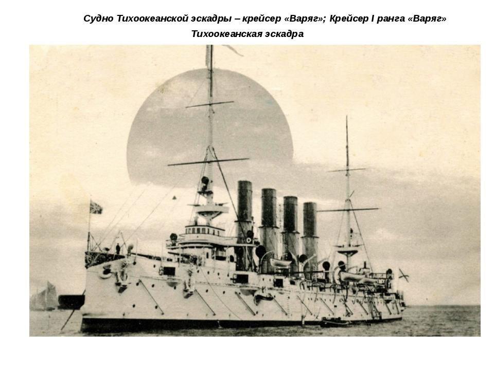 Судно Тихоокеанской эскадры – крейсер «Варяг»; Крейсер I ранга «Варяг»...