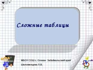 Сложные таблицы 7 класс МБОУ СОШ с. Олекан Забайкальский край Шеломенцева Л.В.