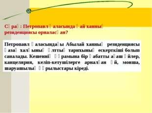 Сұрақ:Петропавл қаласында қай ханның резиденциясы орналасқан?  Петропавл қа