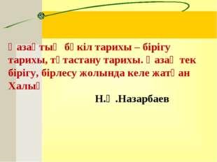 Қазақтың бүкіл тарихы – бірігу тарихы, тұтастану тарихы. Қазақ тек бірігу, бі
