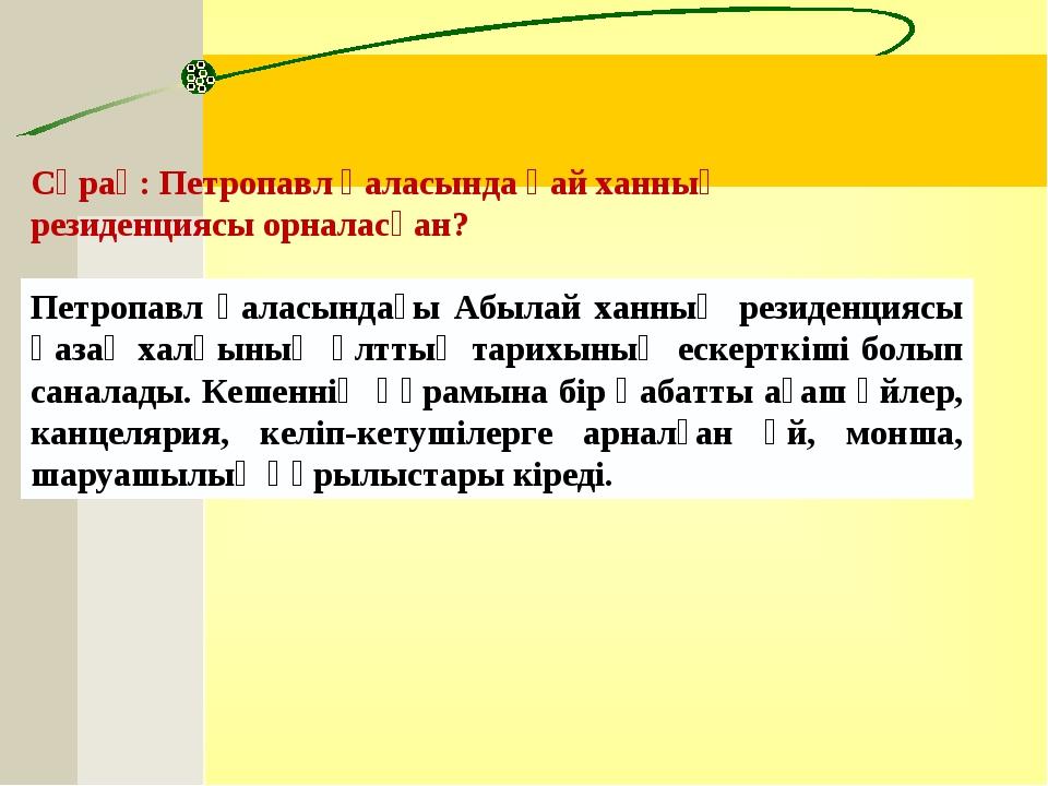 Сұрақ:Петропавл қаласында қай ханның резиденциясы орналасқан?  Петропавл қа...