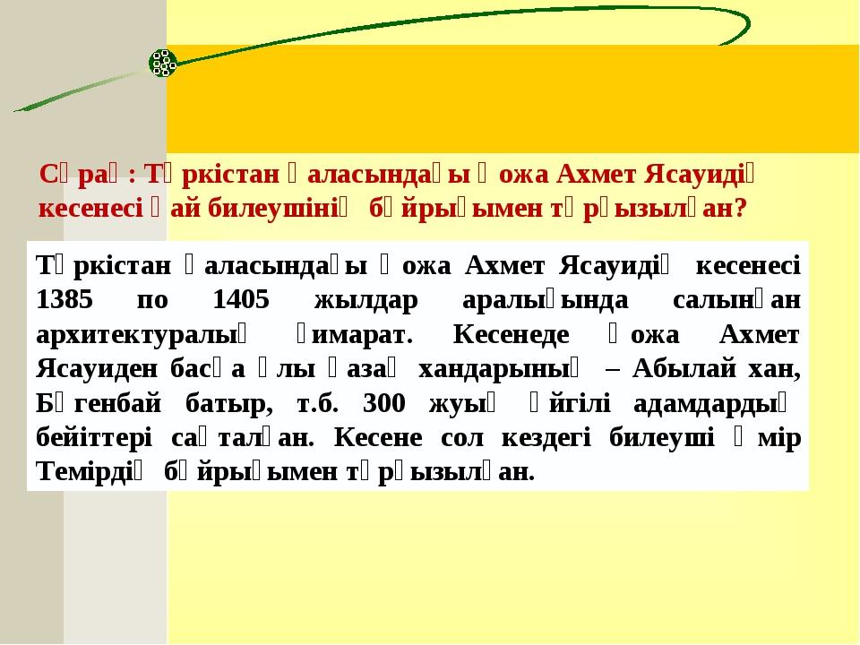 Сұрақ:Түркістан қаласындағы Қожа Ахмет Ясауидің кесенесі қай билеушінің бұйр...
