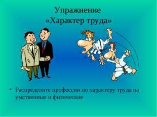 Упражнение «Характер труда» Распределите профессии по характеру труда на умст
