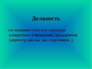 Должность - это название статуса в структуре конкретного учреждения, предприя