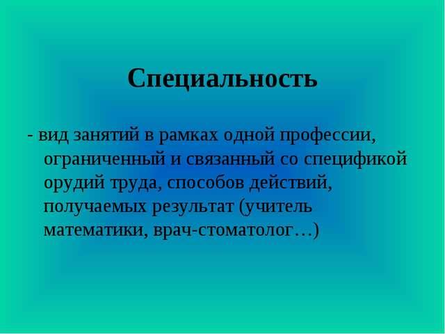 Специальность - вид занятий в рамках одной профессии, ограниченный и связанны...