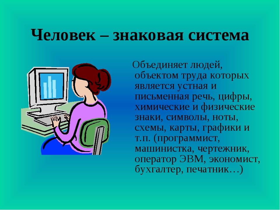 Человек – знаковая система Объединяет людей, объектом труда которых является...