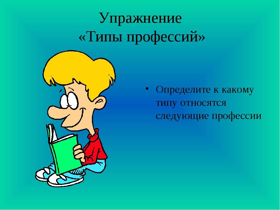 Упражнение «Типы профессий» Определите к какому типу относятся следующие проф...