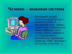 Человек – знаковая система Объединяет людей, объектом труда которых является