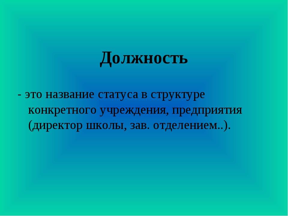 Должность - это название статуса в структуре конкретного учреждения, предприя...