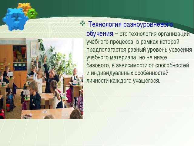 Технология разноуровневого обучения – это технология организации учебного пр...