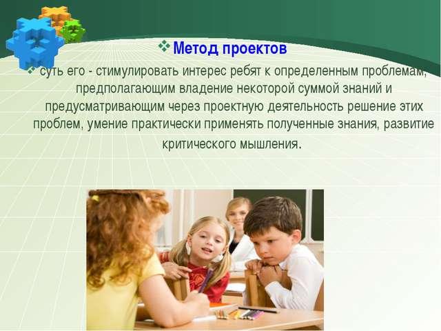Метод проектов суть его - стимулировать интерес ребят к определенным пробле...