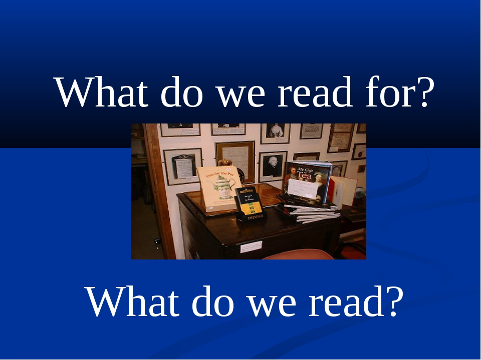 What do we read for? 	 What do we read?
