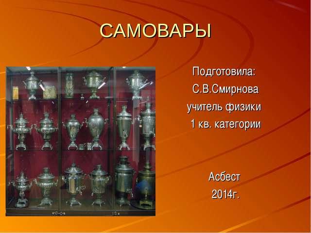 CАМОВАРЫ Подготовила: С.В.Смирнова учитель физики 1 кв. категории Асбест 2014г.