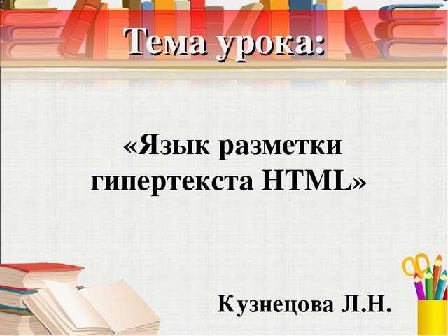 Тема урока: «Язык разметки гипертекста HTML» Кузнецова Л.Н.