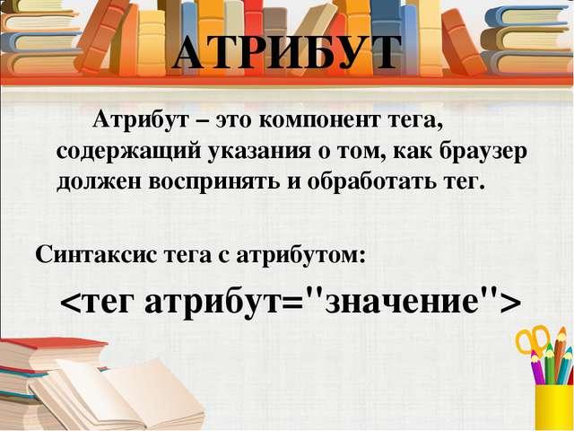 Атрибут – это компонент тега, содержащий указания о том, как браузер должен...