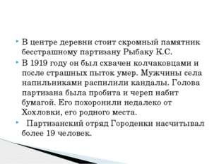 В центре деревни стоит скромный памятник бесстрашному партизану Рыбаку К.С. В