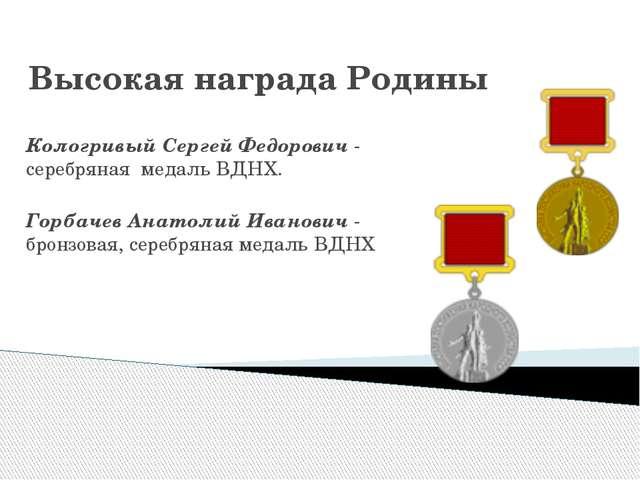 Высокая награда Родины Кологривый Сергей Федорович - серебряная медаль ВДНХ....