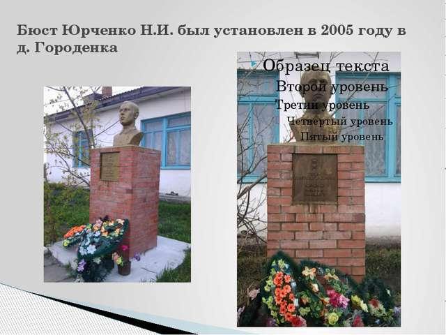 Бюст Юрченко Н.И. был установлен в 2005 году в д. Городенка