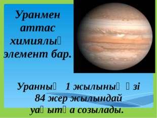 Уранның 1 жылының өзі 84 жер жылындай уақытқа созылады. Уранмен аттас химиял