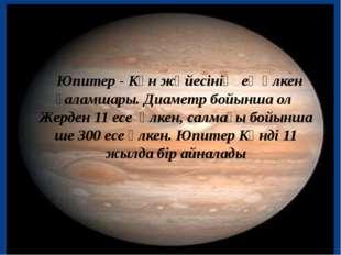 Юпитер - Күн жүйесінің ең үлкен ғаламшары. Диаметр бойынша ол Жерден 11 есе