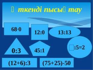 Өткенді пысықтау 13:13 0:3 12:0 :5=2 68∙0 45:1 (12+6):3 (75+25)-50