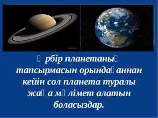 Әрбір планетаның тапсырмасын орындағаннан кейін сол планета туралы жаңа мәлім