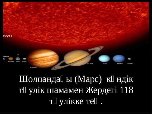 Шолпандағы (Марс) күндік тәулік шамамен Жердегі 118 тәулікке тең.