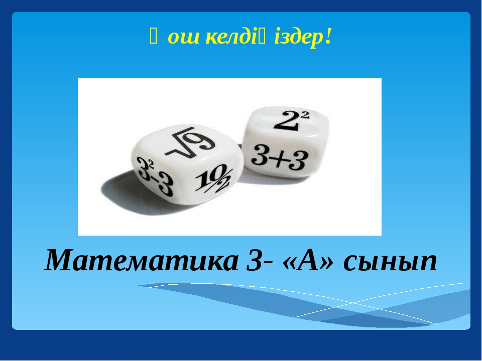 Математика 3- «А» сынып Қош келдіңіздер!