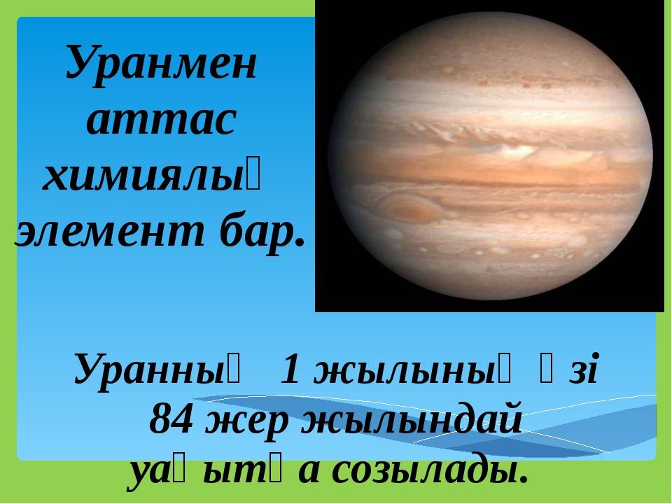 Уранның 1 жылының өзі 84 жер жылындай уақытқа созылады. Уранмен аттас химиял...