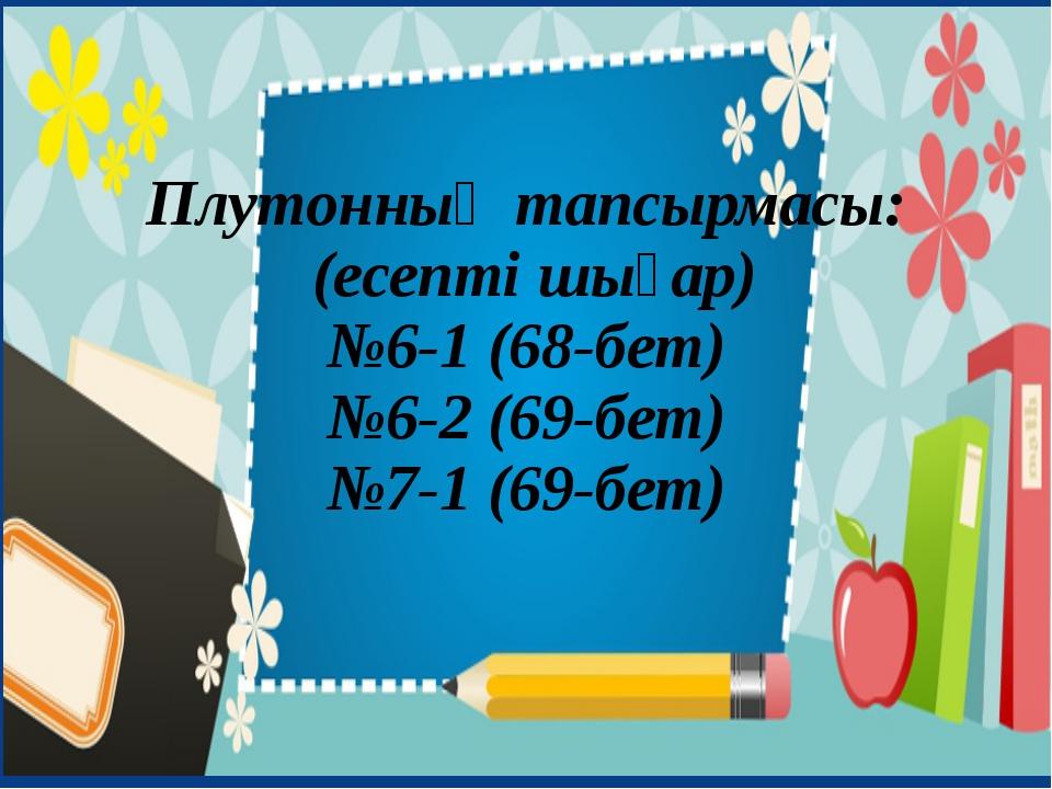 Плутонның тапсырмасы: (есепті шығар) №6-1 (68-бет) №6-2 (69-бет) №7-1 (69-бет)