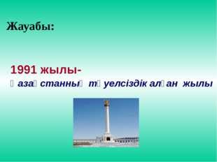 Жауабы: 1991 жылы- Қазақстанның тәуелсіздік алған жылы