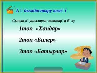 Сынып оқушыларын топтарға бөлу 1топ «Хандар» 2топ «Билер» 3топ «Батырлар»