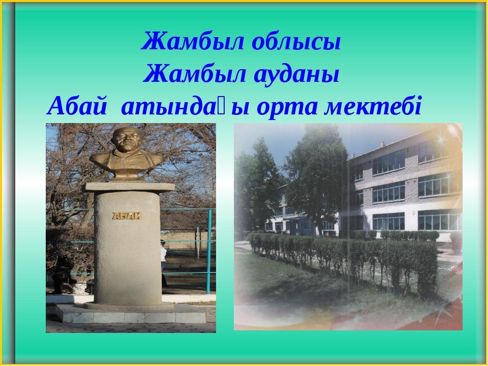 Жамбыл облысы Жамбыл ауданы Абай атындағы орта мектебі