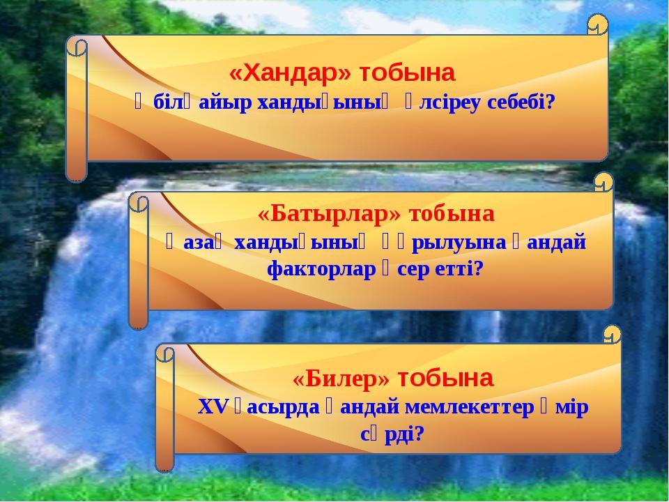«Хандар» тобына Әбілқайыр хандығының әлсіреу себебі? «Батырлар» тобына Қазақ...