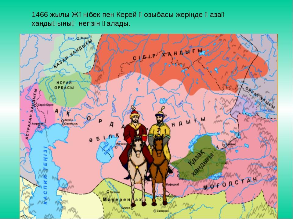 1466 жылы Жәнібек пен Керей Қозыбасы жерінде Қазақ хандығының негізін қалады.